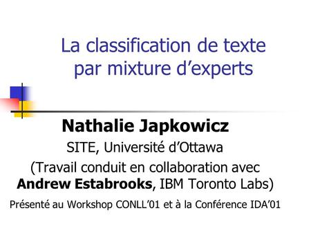 La classification de texte par mixture d'experts Nathalie Japkowicz SITE, Université d'Ottawa (Travail conduit en collaboration avec Andrew Estabrooks,