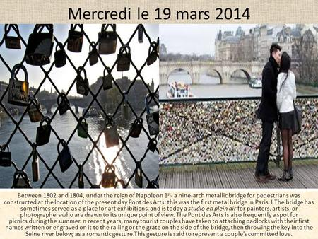 Mercredi le 19 mars 2014 Between 1802 and 1804, under the reign of Napoleon 1 st - a nine-arch metallic bridge for pedestrians was constructed at the location.