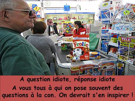 A question idiote, réponse idiote