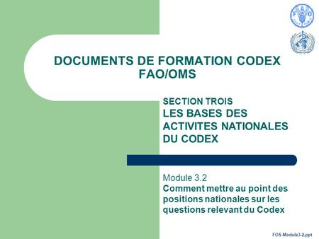 DOCUMENTS DE FORMATION CODEX FAO/OMS SECTION TROIS LES BASES DES ACTIVITES NATIONALES DU CODEX Module 3.2 Comment mettre au point des positions nationales.