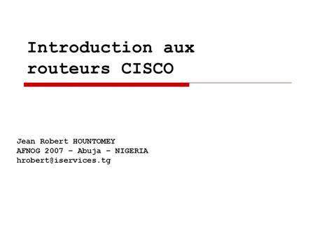 Introduction aux routeurs CISCO Jean Robert HOUNTOMEY AFNOG 2007 – Abuja – NIGERIA