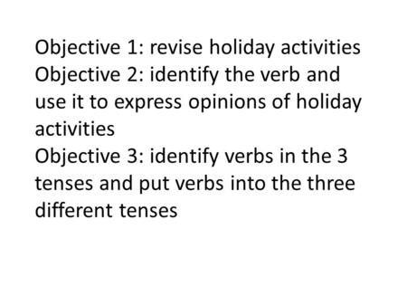 Objective 1: revise holiday activities Objective 2: identify the verb and use it to express opinions of holiday activities Objective 3: identify verbs.