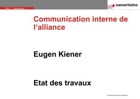 © Alliance suisse des samaritains ASS – Transparent 1 Communication interne de l'alliance Eugen Kiener Etat des travaux.