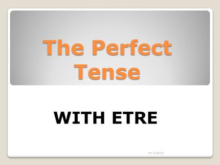The Perfect Tense An Gulinck WITH ETRE. The auxiliary verb we use to form the perfect tense is usually AVOIR But, some verbs take ETRE as an auxiliary.