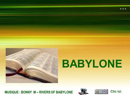 בבל העתיקה בבל העתיקה BABILONIA BABILONIA MUSIC : BONNY M – RIVERS OF BABYLON BABYLONE Clic ici. MUSIQUE : BONNY M – RIVERS OF BABYLONE * * *