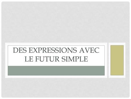 DES EXPRESSIONS AVEC LE FUTUR SIMPLE. I. PRESENT TENSE Si = if To tell what will happen if something else happens, use: Si + present tense, future tense.