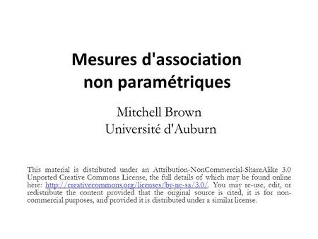 Mesures d'association non paramétriques Mitchell Brown Université d'Auburn This material is distributed under an Attribution-NonCommercial-ShareAlike 3.0.