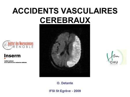 ACCIDENTS VASCULAIRES CEREBRAUX O. Detante IFSI St Egrève - 2009.