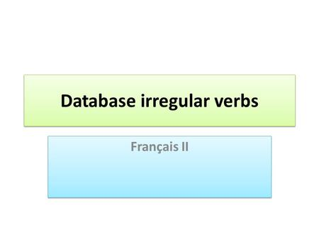 Database irregular verbs Français II. database This is a year-long project. Slide 3 gives students a sample of how to set up the database. Excel (or other.