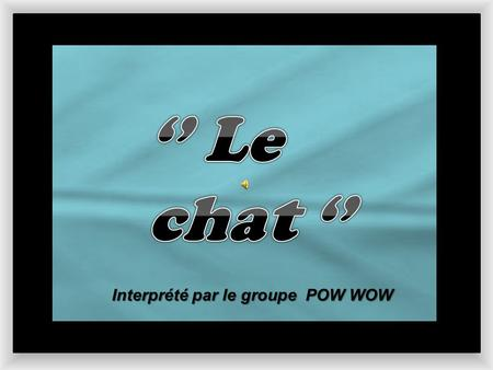 '' Le chat '' Interprété par le groupe POW WOW.