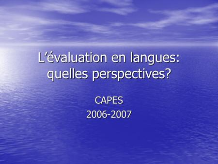 L'évaluation en langues: quelles perspectives? CAPES2006-2007.