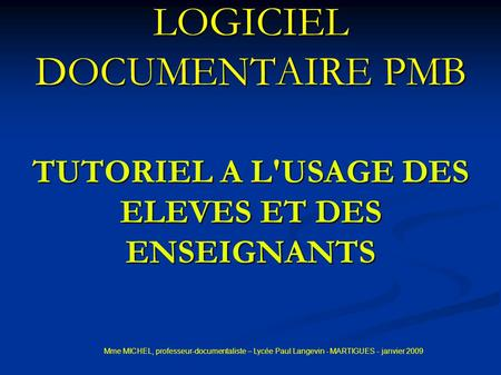 LOGICIEL DOCUMENTAIRE PMB TUTORIEL A L'USAGE DES ELEVES ET DES ENSEIGNANTS Mme MICHEL, professeur-documentaliste – Lycée Paul Langevin - MARTIGUES - janvier.