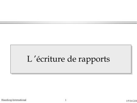 1 15/04/2015 Handicap International L 'écriture de rapports.