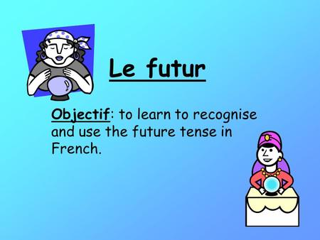 Le futur Objectif: to learn to recognise and use the future tense in French.