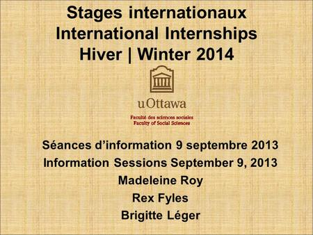 Stages internationaux International Internships Hiver | Winter 2014 Séances d'information 9 septembre 2013 Information Sessions September 9, 2013 Madeleine.