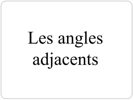 Les angles adjacents.