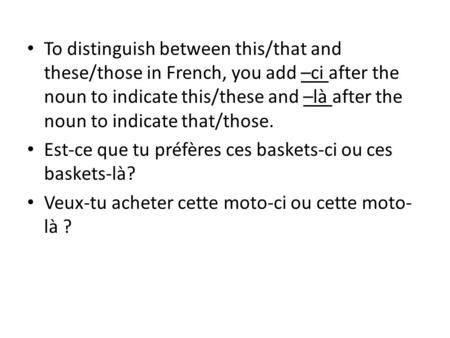 To distinguish between this/that and these/those in French, you add –ci after the noun to indicate this/these and –là after the noun to indicate that/those.