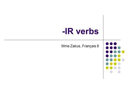 -IR verbs Mme Zakus, Français 8. Conjugating –IR verbs To conjugate an –IR verb, these are the steps: Identify the –IR ending in the verb: accomplir Drop.
