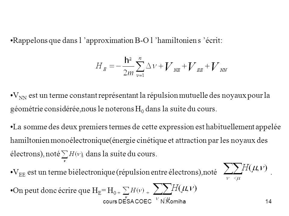 cours DESA COEC N.Komiha15 C-Calcul de l énergie d un déterminant de Slater L énergie s exprime de la manière suivante: la constante H 0 n intervient pas dans la résolution de l équation électronique mais on n oubliera pas l existence de ce terme lors de calculs de grandeurs énergétique font intervenir un changement de géométrie (ex:énergie de dissociation).