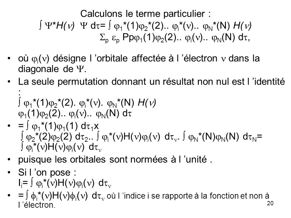 21 On a donc : * d = i *( )H( ) i ( ) d = I i On remarque que la sommation contenue dans l intégrale initiale se trouve transformée en une sommation sur les indices i des spin-orbitales.