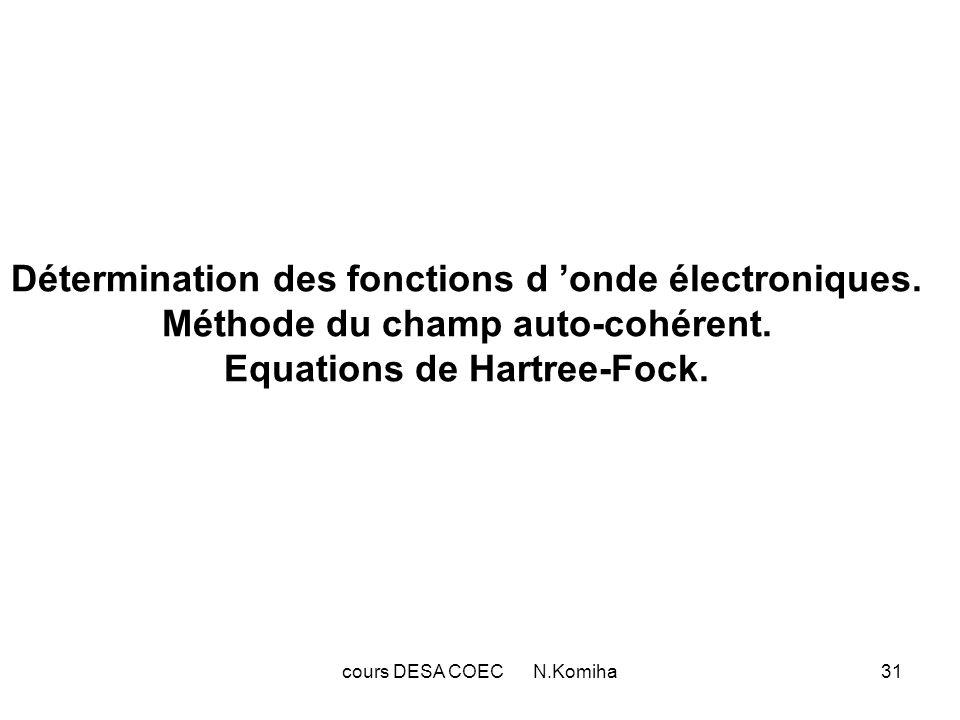 cours DESA COEC N.Komiha32 La méthode du champ auto-cohérent (Self Consistent Field, SCF) est une méthode variationnelle, utilisant comme fonction d onde de départ le déterminant de Slater par lequel on représente, en première approximation,un système de N électrons.