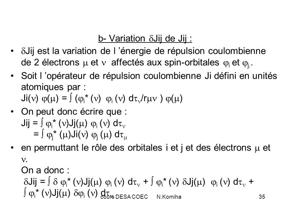 cours DESA COEC N.Komiha36 Or i * ( ) Jj( ) i ( ) d = i * ( ) j * ( ) i ( ) j ( ) d d /r + i * ( ) j * ( ) i ( ) j ( ) d d /r = j * ( )Ji( ) j ( ) d + j * ( )Ji( ) j ( ) d D où finalement : ij Jij= N ij [ i * ( )Jj( ) i ( ) d + j * ( )Ji( ) j ( ) d + i * ( )Jj( ) i ( ) d + j * ( )Ji( ) j ( ) d ] Puisqu on somme sur tous les indices i et j, les deux premiers termes sont égaux ainsi que les deux derniers : ij Jij= 2 N ij [ i * ( )Jj( ) i ( ) d + i * ( )Jj( ) i ( ) d ]