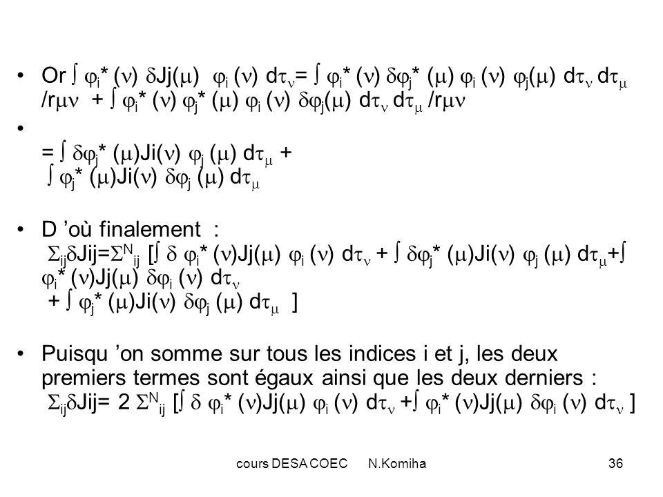 cours DESA COEC N.Komiha37 c- Variation Kij de Kij: Pour calculer la variation Kij de l énergie de échange Kij relative aux deux spin-orbitales i et j, on introduit de la même façon l opérateur : Ki( ) ( ) = ( i * ( ) ( ) d /r ) i ( ) d où: Kij = i * ( )Kj( ) i ( ) d = j * ( )Ki( ) j ( ) d On vérifie sur la deuxième expression : Kij= ( j * ( ) i * ( ) j ( ) i ( ) /r ) d d D où : ij Kij= 2 N ij [ i * ( )Kj( ) i ( ) d + i * ( )Kj( ) i ( ) d ]
