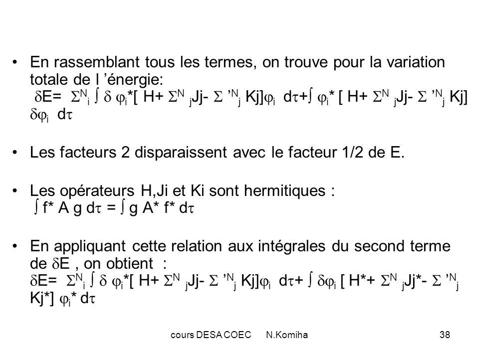 cours DESA COEC N.Komiha39 2°)Conditions auxiliaires d orthogonalité des spin-orbitales : Les spin-orbitales utilisées pour le calcul de l énergie ont été supposées orthonormales : i * j d = j * i d = ij ( symbole de Kronecker) Pour tenir compte de ces conditions,il faut se limiter, dans le calcul de E à des variation qui soient compatibles avec cette hypothèse.