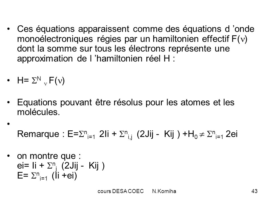 cours DESA COEC N.Komiha44 Equations de ROOTHAAN : 1°) Approximation LCAO-MO:Les spin-orbitales du déterminant de Slater sont supposées être des combinaisons linéaires dorbitales atomiques de forme : i = m p=1 c pi p comprenant chacune m orbitales atomiques p (m n) Les équation de Roothaan sont obtenues à partir des équations de Hartree-Fock en différenciant E par rapport à l ensemble des coefficients c pi des orbitales.