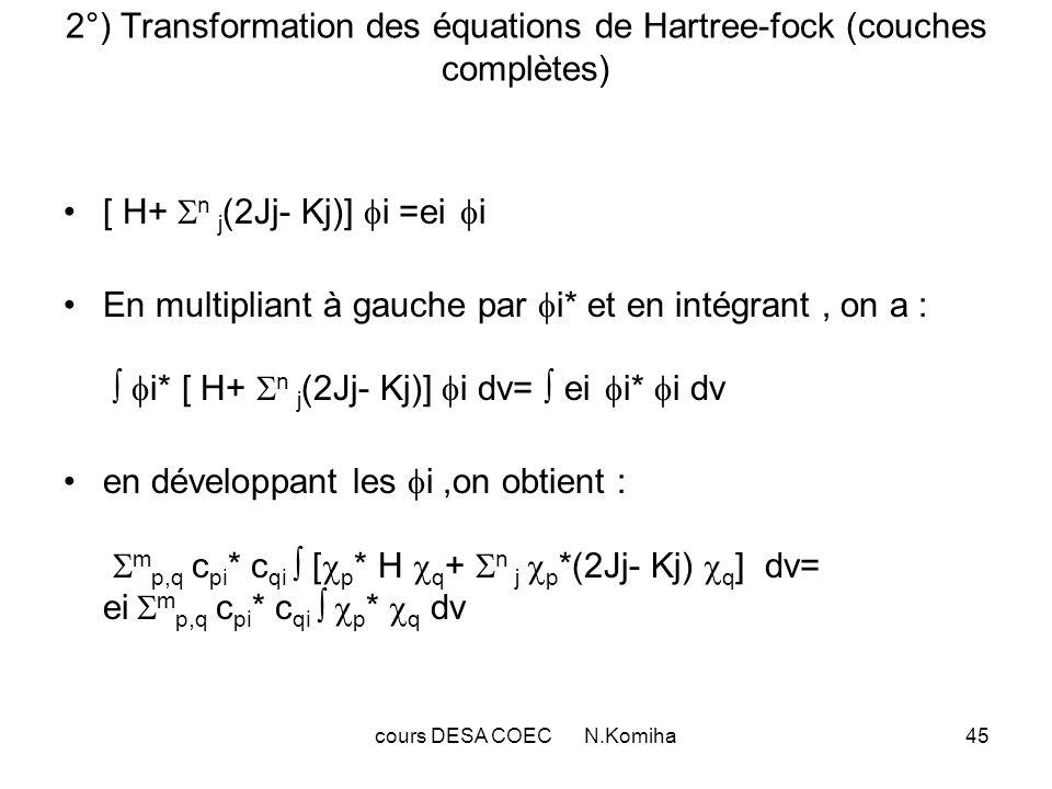 cours DESA COEC N.Komiha46 Eléments de matrice de la méthode LCAO-SCF : S pq = * p ( ) H( ) q ( ) d recouvrement I pq = * p ( ) H( ) q ( ) d int.monoélectroniques * p ( ) Jj q ( ) d = * p ( ) * j ( ) H(, ) j ( ) q ( ) d d int.biélectronique = m r,s c rj * c si * p ( ) * r ( ) H(, ) q ( ) s ( ) d d = m r,s c rj * c sj (pq;rs) = Jj,pq De même : * p ( ) Kj q ( ) d = * p ( ) * j ( ) H(, ) j ( ) q ( ) d d = m r,s c rj * c sj (rq;ps) = Kj,pq