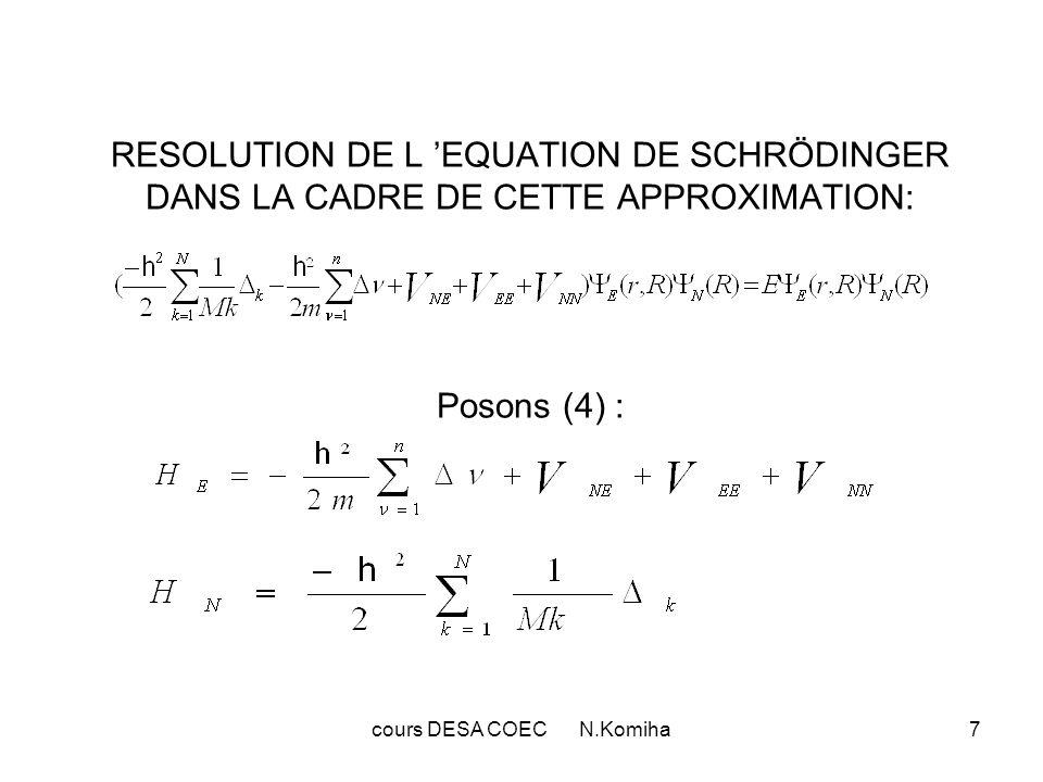 cours DESA COEC N.Komiha8 La fonction d onde électronique peut être définie comme fonction propre de H E : H E E = E E E (5) E E étant l énergie électronique relative au mouvement des électrons dans le champ des noyaux + l énergie d interaction entre les noyaux (potentiel adiabatique) Explicitons les 2 premiers termes sur le produit E N : k E N = E k N +2 k E N + N k E E N = N E En tenant compte de ces expressions,nous pouvons réecrire l équation (3) sous la forme: