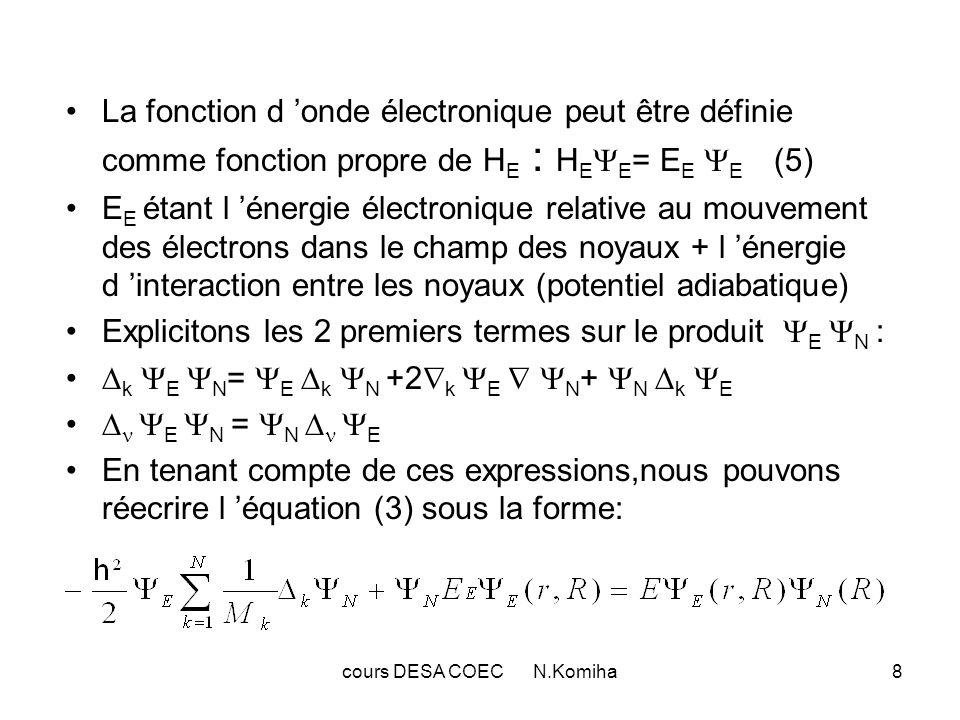 cours DESA COEC N.Komiha9 La fonction donde électronique E doit être une fonction des coordonnées nucléaires à variation lente, on peut négliger ses dérivées secondes et premières par rapport à ces coordonnées(approximation de Born-Oppenheimer 1927) (6) En utilisant les relations (4) et (5) on obtient : En divisant cette équation par E on obtient : (H N +H E ) N =E N