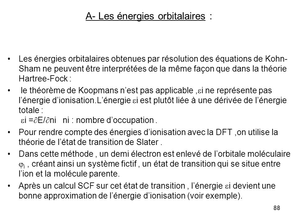 89 La méthode de létat de transition permet aussi de prédire les énergies dexcitation entre deux orbitales i et j : un demi électron demeure dans i et lautre demi électron est placé dans j ; après un calcul SCF sur cet état, la différence des énergies orbitalaires i et j est une bonne approximation de lénergie dexcitation.