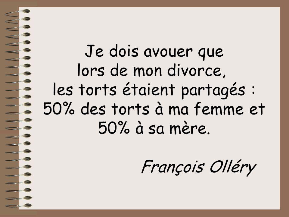 Je dois avouer que lors de mon divorce, les torts étaient partagés : 50% des torts à ma femme et 50% à sa mère.