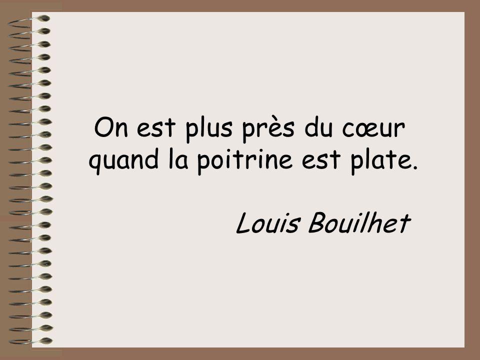 On est plus près du cœur quand la poitrine est plate. Louis Bouilhet