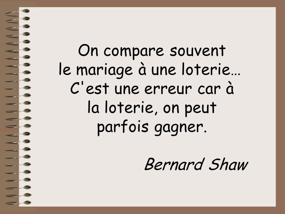 On compare souvent le mariage à une loterie… C est une erreur car à la loterie, on peut parfois gagner.