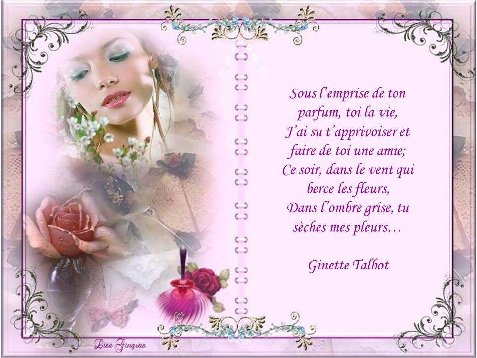 Sous lemprise de ton parfum, toi la vie, Jai su tapprivoiser et faire de toi une amie; Ce soir, dans le vent qui berce les fleurs, Dans lombre grise, tu sèches mes pleurs… Ginette Talbot