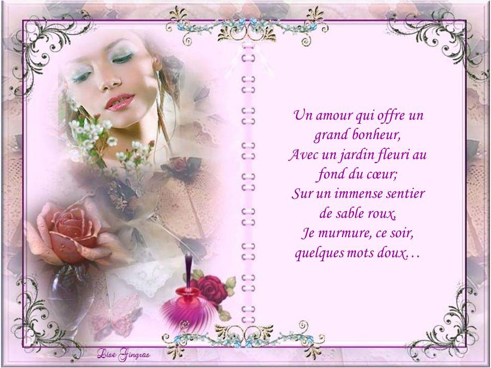 Un amour qui offre un grand bonheur, Avec un jardin fleuri au fond du cœur; Sur un immense sentier de sable roux, Je murmure, ce soir, quelques mots doux…