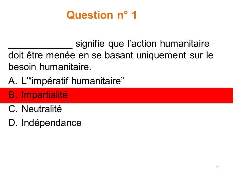 Question n° 1 ____________ signifie que laction humanitaire doit être menée en se basant uniquement sur le besoin humanitaire.