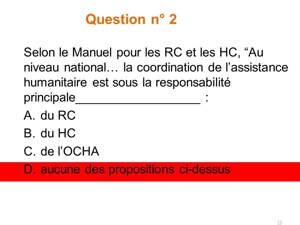 Question n° 2 Selon le Manuel pour les RC et les HC, Au niveau national… la coordination de lassistance humanitaire est sous la responsabilité principale__________________ : A.du RC B.du HC C.de lOCHA D.aucune des propositions ci-dessus 13