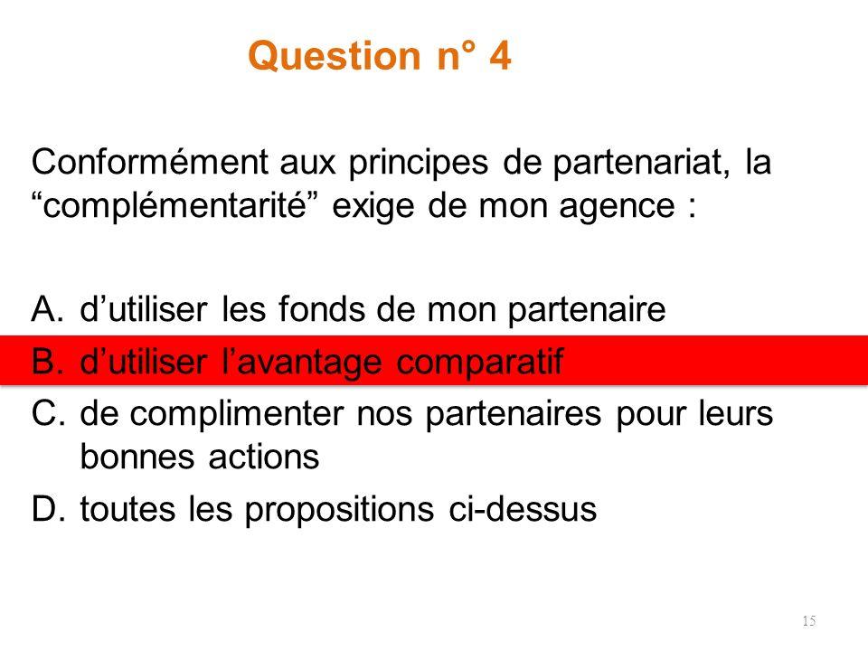 Question n° 4 Conformément aux principes de partenariat, la complémentarité exige de mon agence : A.dutiliser les fonds de mon partenaire B.dutiliser lavantage comparatif C.de complimenter nos partenaires pour leurs bonnes actions D.toutes les propositions ci-dessus 15