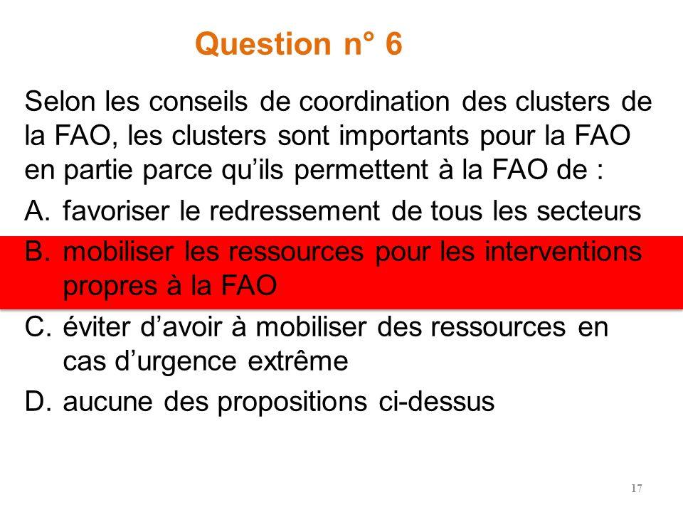 Question n° 6 Selon les conseils de coordination des clusters de la FAO, les clusters sont importants pour la FAO en partie parce quils permettent à la FAO de : A.favoriser le redressement de tous les secteurs B.mobiliser les ressources pour les interventions propres à la FAO C.éviter davoir à mobiliser des ressources en cas durgence extrême D.aucune des propositions ci-dessus 17