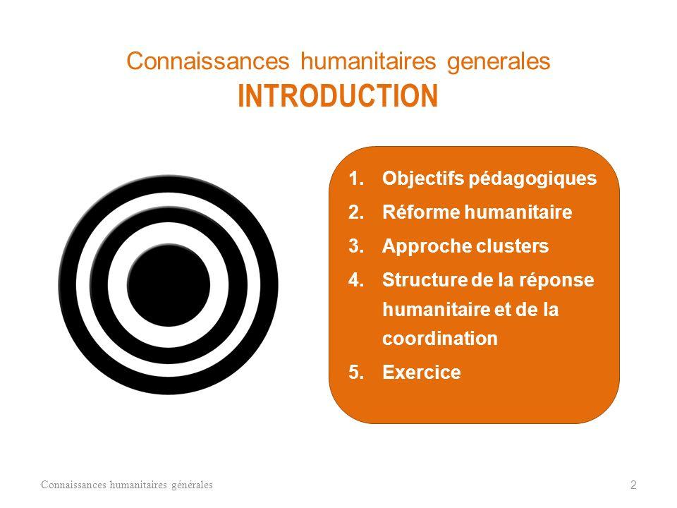 1.Objectifs pédagogiques 2.Réforme humanitaire 3.Approche clusters 4.Structure de la réponse humanitaire et de la coordination 5.Exercice Connaissances humanitaires générales 2 Connaissances humanitaires generales INTRODUCTION