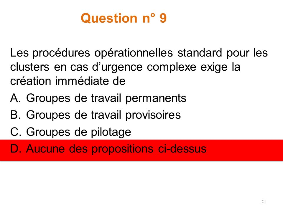 Question n° 9 Les procédures opérationnelles standard pour les clusters en cas durgence complexe exige la création immédiate de A.Groupes de travail permanents B.Groupes de travail provisoires C.Groupes de pilotage D.Aucune des propositions ci-dessus 21