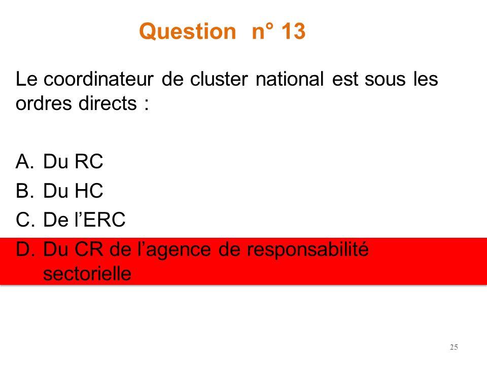Question n° 13 Le coordinateur de cluster national est sous les ordres directs : A.Du RC B.Du HC C.De lERC D.Du CR de lagence de responsabilité sectorielle 25