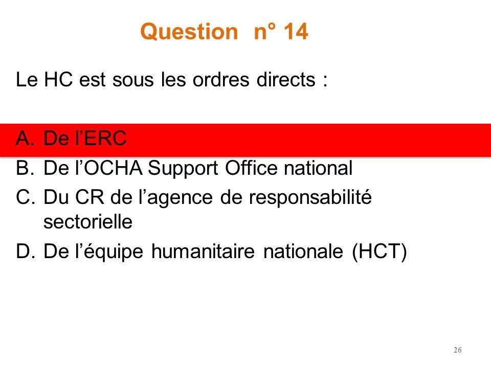 Question n° 14 Le HC est sous les ordres directs : A.De lERC B.De lOCHA Support Office national C.Du CR de lagence de responsabilité sectorielle D.De léquipe humanitaire nationale (HCT) 26
