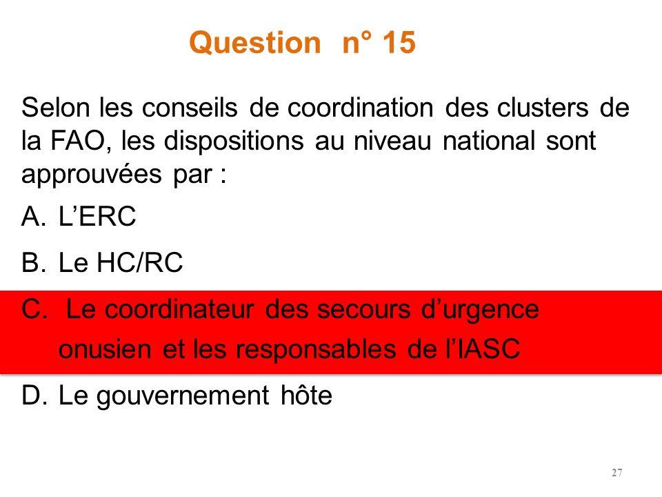 Question n° 15 Selon les conseils de coordination des clusters de la FAO, les dispositions au niveau national sont approuvées par : A.LERC B.Le HC/RC C.