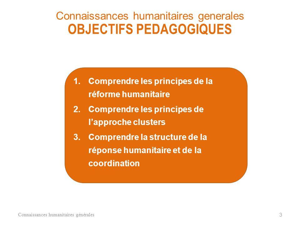 1.Comprendre les principes de la réforme humanitaire 2.Comprendre les principes de lapproche clusters 3.Comprendre la structure de la réponse humanitaire et de la coordination Connaissances humanitaires générales 3 Connaissances humanitaires generales OBJECTIFS PEDAGOGIQUES