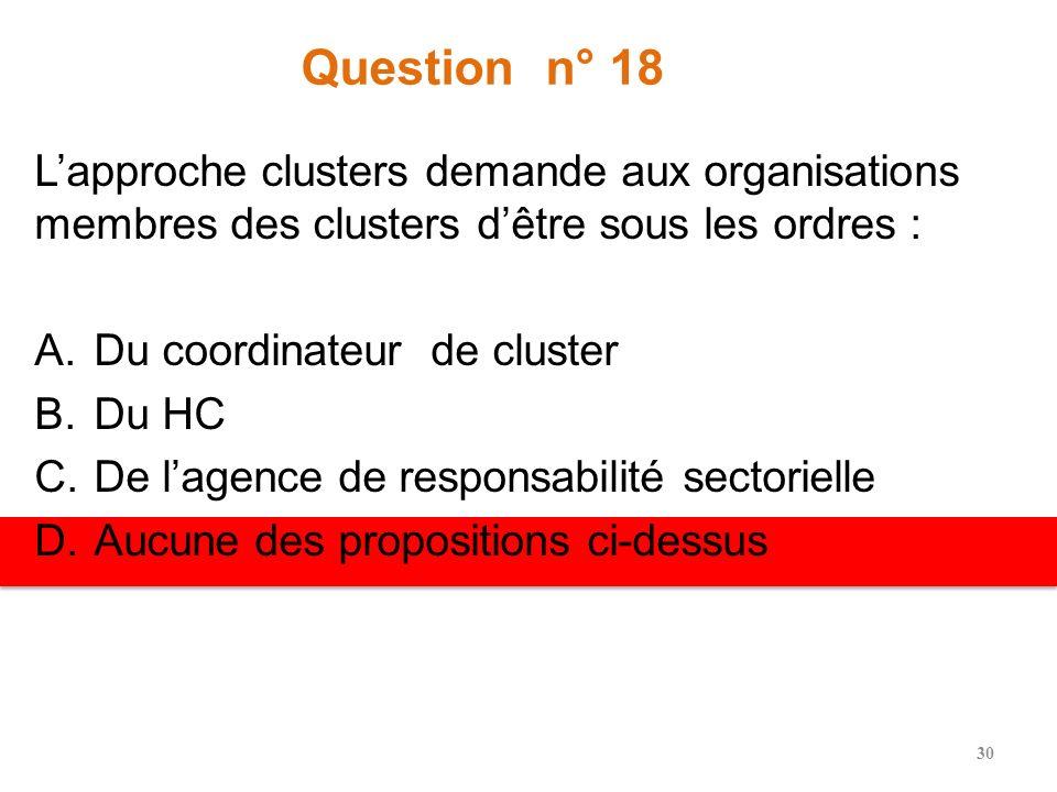 Question n° 18 Lapproche clusters demande aux organisations membres des clusters dêtre sous les ordres : A.Du coordinateur de cluster B.Du HC C.De lagence de responsabilité sectorielle D.Aucune des propositions ci-dessus 30