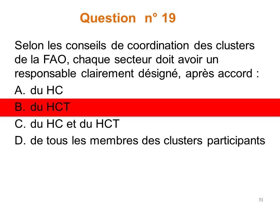 Question n° 19 Selon les conseils de coordination des clusters de la FAO, chaque secteur doit avoir un responsable clairement désigné, après accord : A.du HC B.du HCT C.du HC et du HCT D.de tous les membres des clusters participants 31